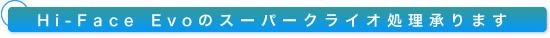 Hi-Face Evoのスーパークライオ処理承ります。