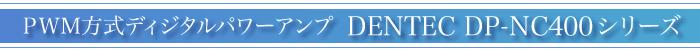 PWM方式ディジタルパワーアンプ DENTEC DP-NC400シリーズ