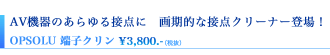 AV機器のあらゆる接点に 画期的な接点クリーナー登場! OPSOLU端子クリン¥3,990.-